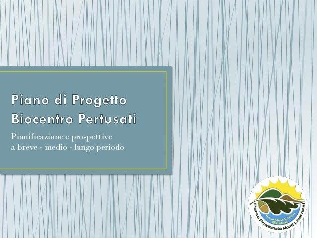 Piano di progetto Biocentro Pertusati - Pianificazione e prospettive a breve - medio - lungo periodo