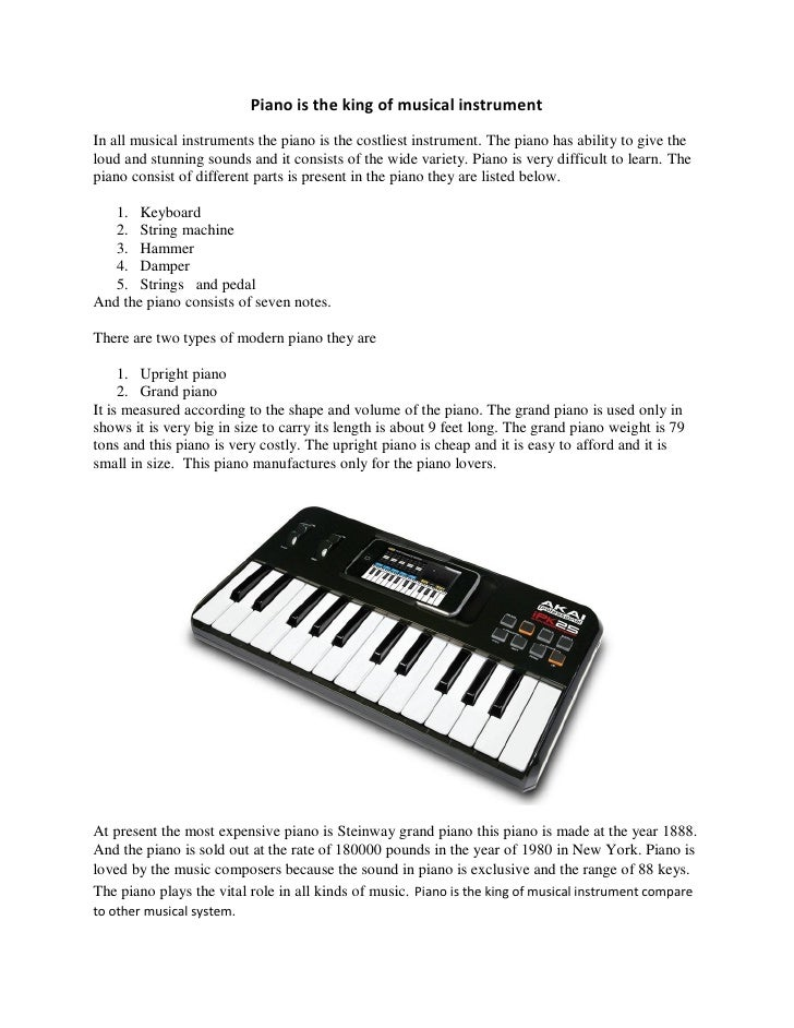 Piano is the king of musical instrument In all musical instruments the piano is the costliest instrument. The piano has ab...