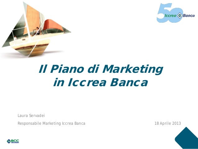 Il Piano di Marketingin Iccrea BancaLaura ServadeiResponsabile Marketing Iccrea Banca 18 Aprile 2013