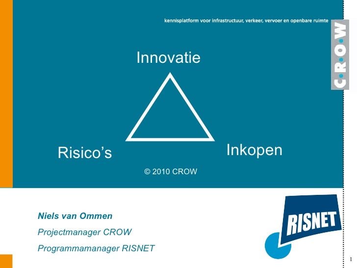 Innovatie Niels van Ommen Projectmanager CROW Programmamanager RISNET Risico's Inkopen © 2010 CROW