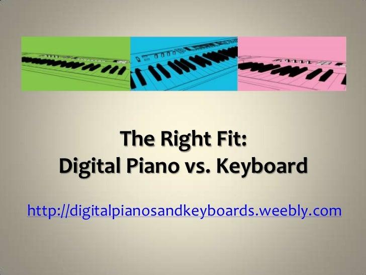 The Right Fit:    Digital Piano vs. Keyboardhttp://digitalpianosandkeyboards.weebly.com