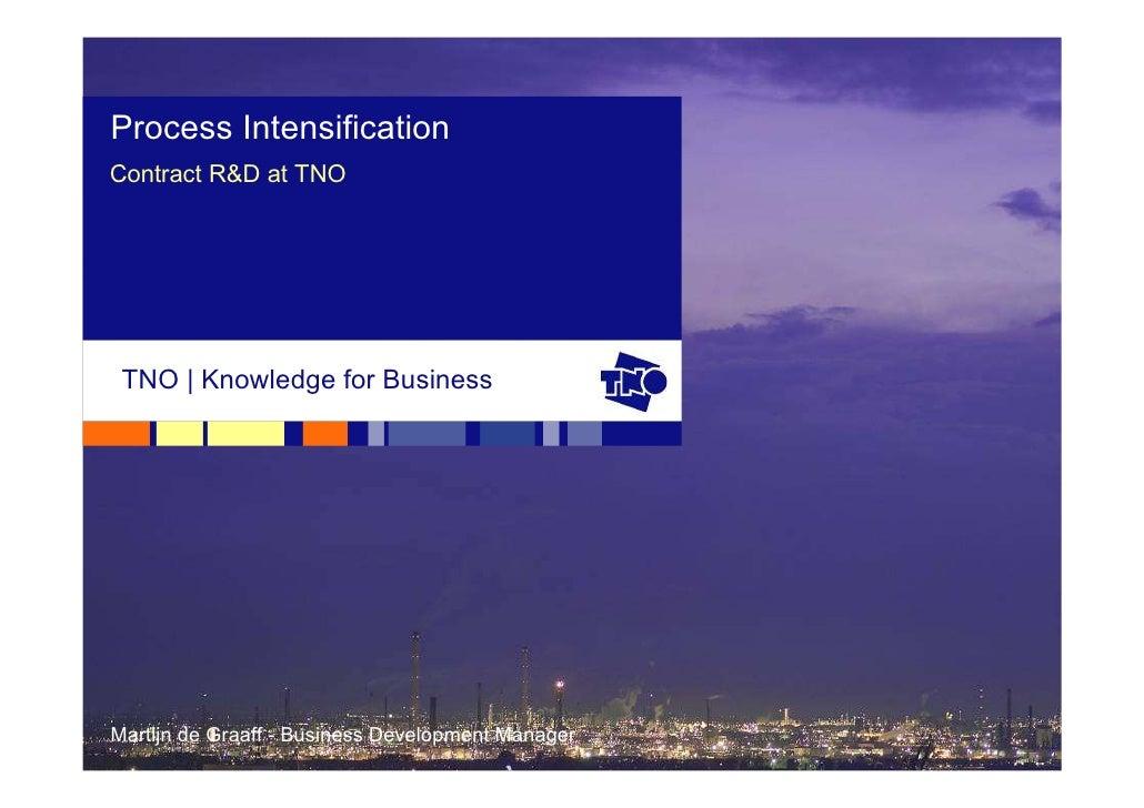 Process Intensification Contract R&D at TNO      TNO   Knowledge for Business     Martijn de Graaff - Business Development...