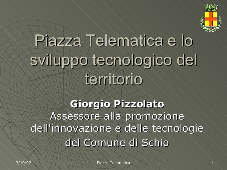 Piazza Telematica e lo sviluppo tecnologico del territorio Giorgio Pizzolato Assessore alla promozione dell'innovazione e ...