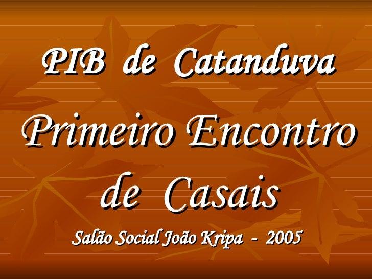 PIB  de  Catanduva Primeiro Encontro de  Casais Salão Social João Kripa  -  2005