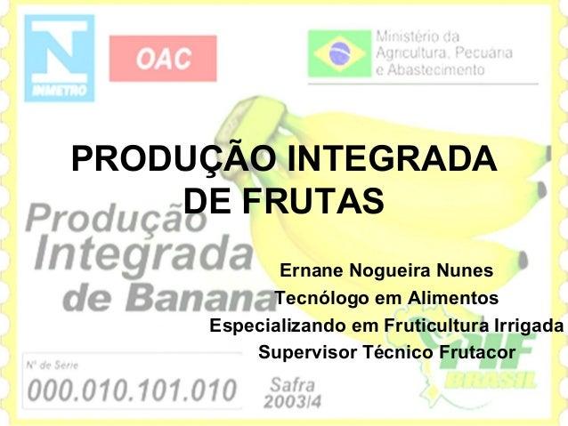 PRODUÇÃO INTEGRADA    DE FRUTAS            Ernane Nogueira Nunes           Tecnólogo em Alimentos     Especializando em Fr...