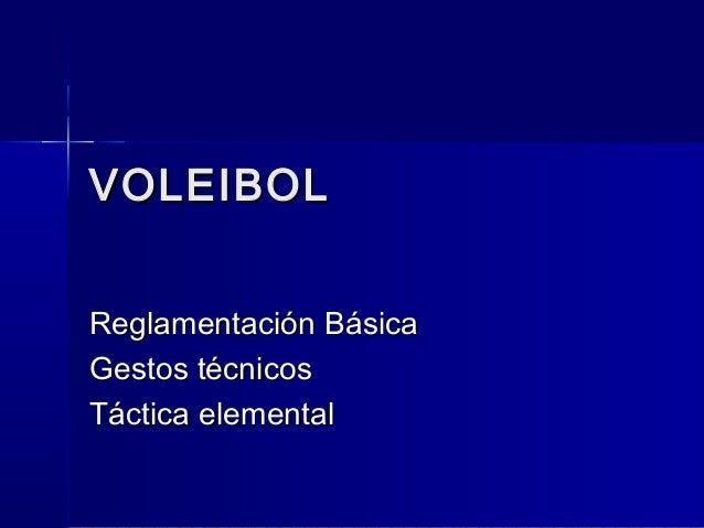 VOLEIBOLVOLEIBOL Reglamentación BásicaReglamentación Básica Gestos técnicosGestos técnicos Táctica elementalTáctica elemen...