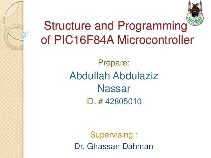 Structure and Programmingof PIC16F84A Microcontroller           Prepare:     Abdullah Abdulaziz          Nassar        ID....