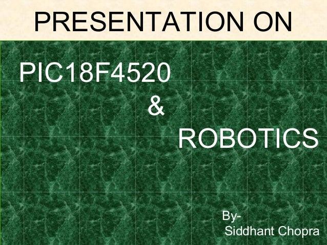 PRESENTATION ON PIC18F4520 & ROBOTICS BySiddhant Chopra