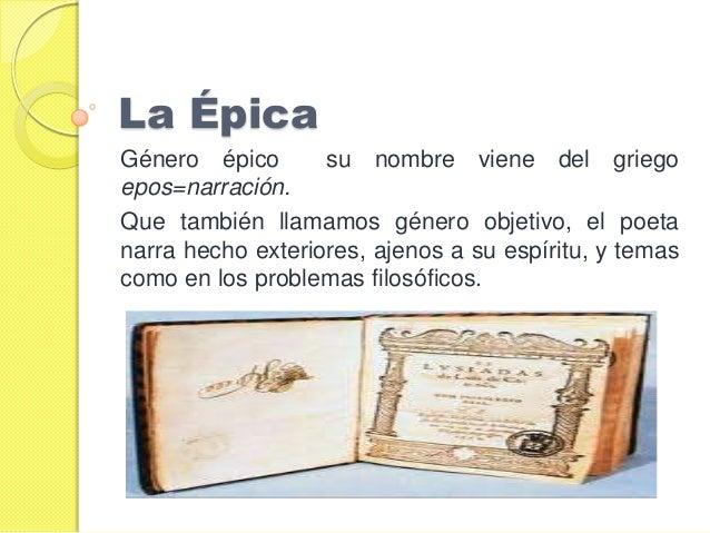 La ÉpicaGénero épico       su nombre viene del griegoepos=narración.Que también llamamos género objetivo, el poetanarra he...