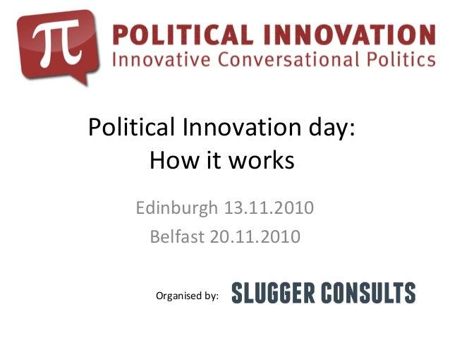 Political Innovation day: How it works Edinburgh 13.11.2010 Belfast 20.11.2010 Organised by: