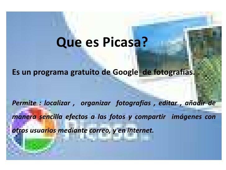 Que es Picasa?<br />Es un programa gratuito de Google  de fotografías.<br />Permite : localizar ,  organizar  fotografías ...