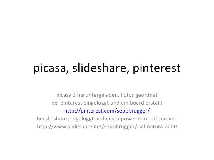 picasa, slideshare, pinterest         picasa 3 heruntergeladen, Fotos geordnet       bei pinterest eingeloggt und ein boar...