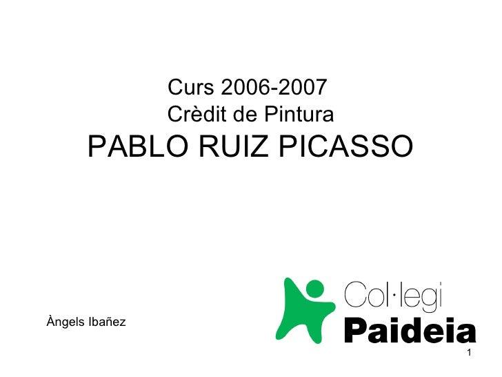 Curs 2006-2007  Crèdit de Pintura PABLO RUIZ PICASSO Àngels Ibañez