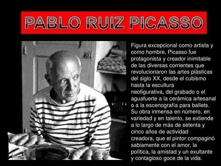 Figura excepcional como artista ycomo hombre, Picasso fueprotagonista y creador inimitablede las diversas corrientes quere...