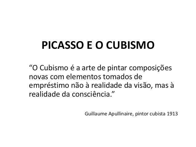 """PICASSO E O CUBISMO """"O Cubismo é a arte de pintar composições novas com elementos tomados de empréstimo não à realidade da..."""