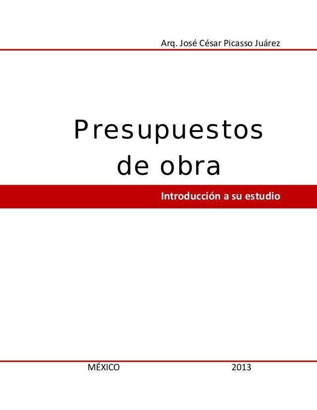 Arq. José César Picasso Juárez Presupuestos de obra Introducción a su estudio MÉXICO 2013
