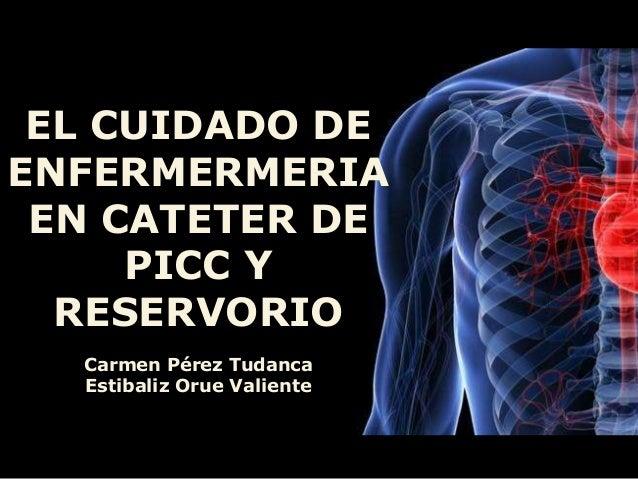 EL CUIDADO DE ENFERMERMERIA EN CATETER DE PICC Y RESERVORIO Carmen Pérez Tudanca Estibaliz Orue Valiente