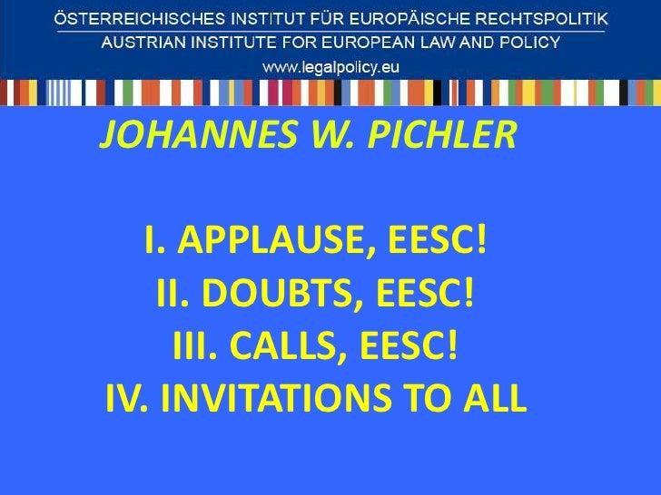 JOHANNES W. PICHLER  I. APPLAUSE, EESC!    II. DOUBTS, EESC!     III. CALLS, EESC!IV. INVITATIONS TO ALL