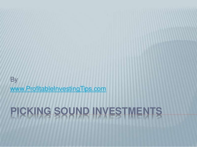 Bywww.ProfitableInvestingTips.comPICKING SOUND INVESTMENTS