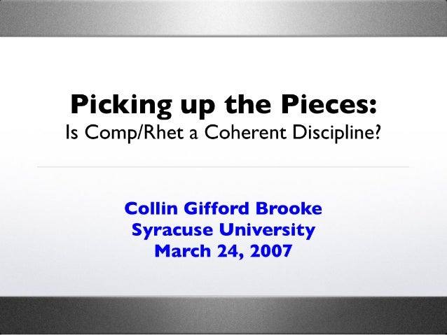 Picking up the Pieces: Is Comp/Rhet a Coherent Discipline?         Collin Gifford Brooke        Syracuse University       ...