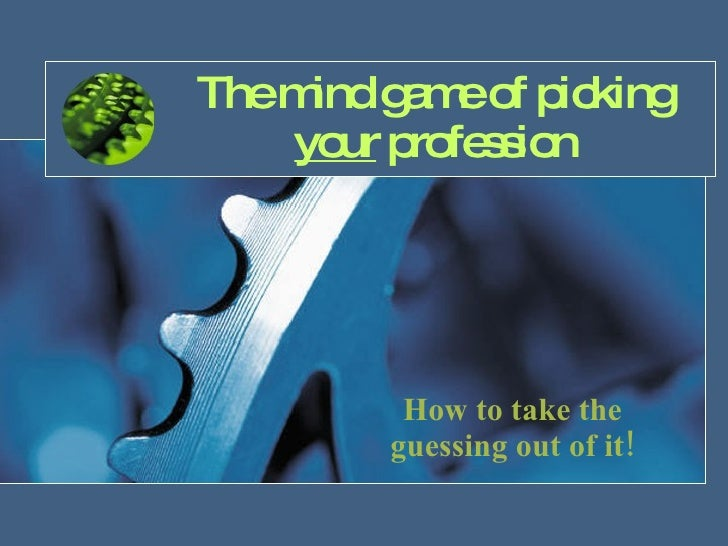 The mind game of picking  your  profession How to take the guessing out of it!