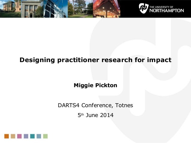 Designing practitioner research for impact Miggie Pickton DARTS4 Conference, Totnes 5th June 2014