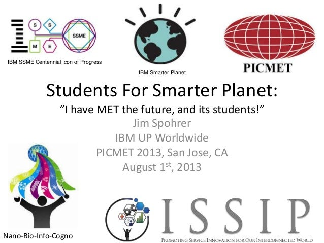 "Students For Smarter Planet: ""I have MET the future, and its students!"" Jim Spohrer IBM UP Worldwide PICMET 2013, San Jose..."
