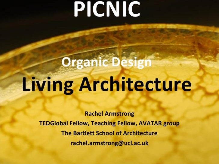 PICNIC Organic Design Living Architecture Rachel Armstrong TEDGlobal Fellow, Teaching Fellow, AVATAR group The Bartlett Sc...