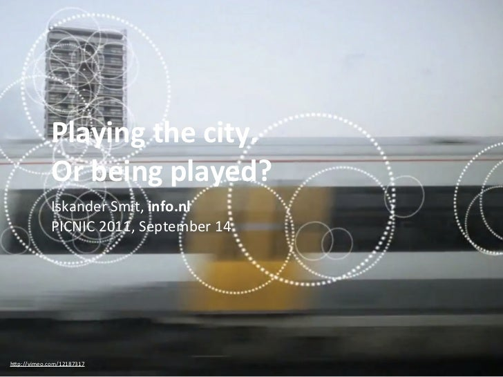 Playing	  the	  city.	               Or	  being	  played?             Iskander	  Smit,	  info.nl	               PICNIC	  2...