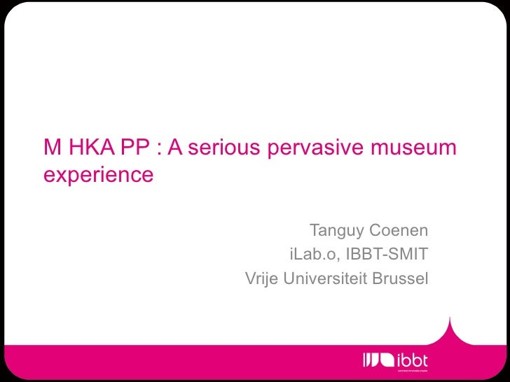 M HKA PP : A serious pervasive museumexperience                            Tanguy Coenen                         iLab.o, I...