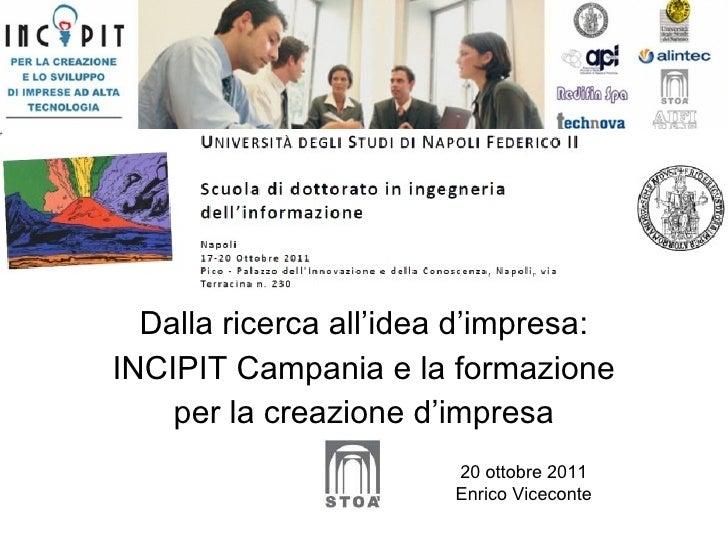 Dalla ricerca all'idea d'impresa: INCIPIT Campania e la formazione per la creazione d'impresa 20 ottobre 2011 Enrico Vicec...