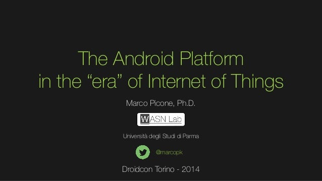 """The Android Platform in the """"era"""" of Internet of Things Marco Picone, Ph.D.  Università degli Studi di Parma @marcopk  Dro..."""