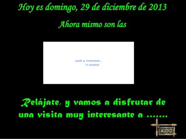 Hoy es domingo, 29 de diciembre de 2013 Ahora mismo son las  Relájate, y vamos a disfrutar de una visita muy interesante a...