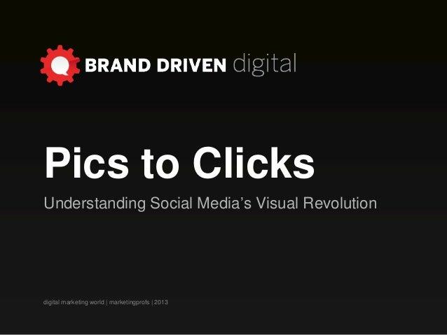 Pics to ClicksUnderstanding Social Media's Visual Revolutiondigital marketing world   marketingprofs   2013