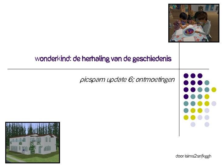 Wonderkind: De herhaling van de geschiedenis              Picspam Update 6; ontmoetingen                                  ...
