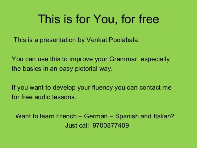 This is for You, for freeThis is a presentation by Venkat Poolabala.You can use this to improve your Grammar, especiallyth...
