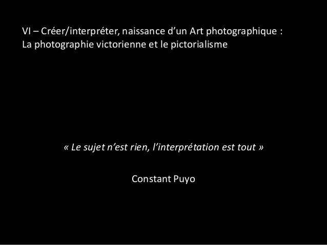 VI – Créer/interpréter, naissance d'un Art photographique : La photographie victorienne et le pictorialisme  « Le sujet n'...