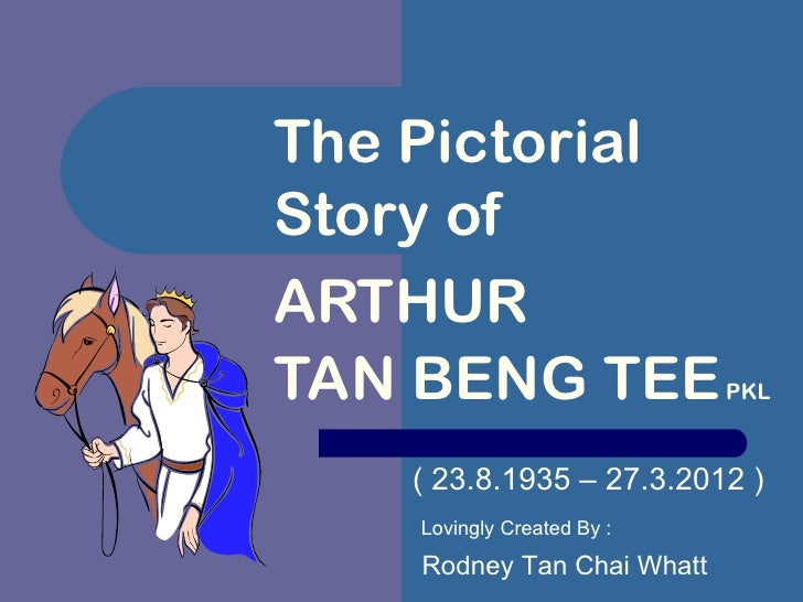 The PictorialStory ofARTHURTAN BENG TEE                PKL    ( 23.8.1935 – 27.3.2012 )    Lovingly Created By :    Rodney...