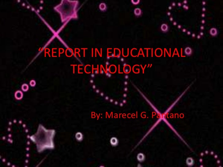"""REPORT IN EDUCATIONAL     TECHNOLOGY""       By: Marecel G. Pantano"