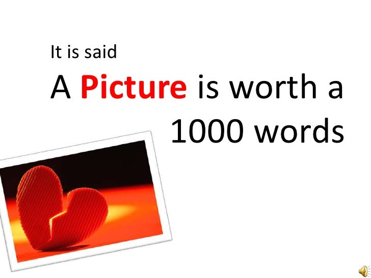 It is said<br />A Picture is worth a<br /> 			 1000 words<br />