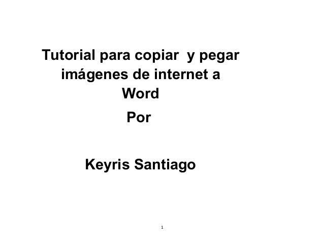 1 Tutorial para copiar y pegar imágenes de internet a Word Por Keyris Santiago