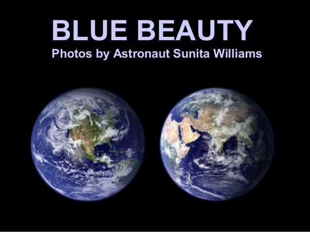 BLUE BEAUTY  Photos by Astronaut Sunita Williams
