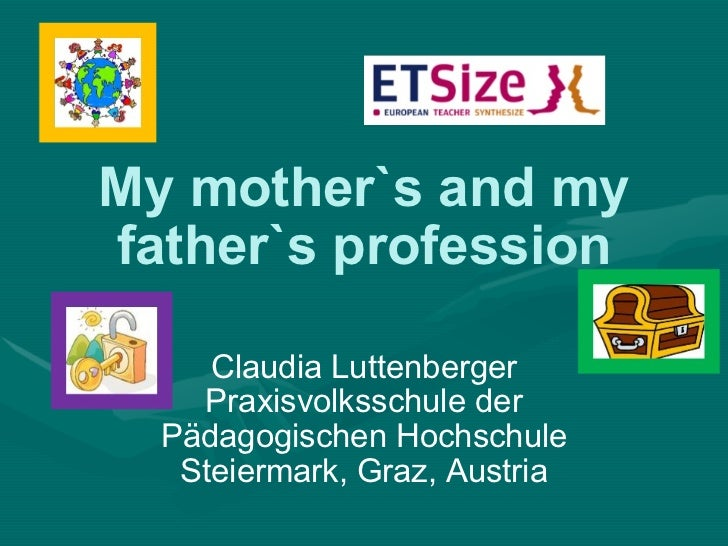 My mother`s and my father`s profession Claudia Luttenberger Praxisvolksschule der Pädagogischen Hochschule Steiermark, Gra...