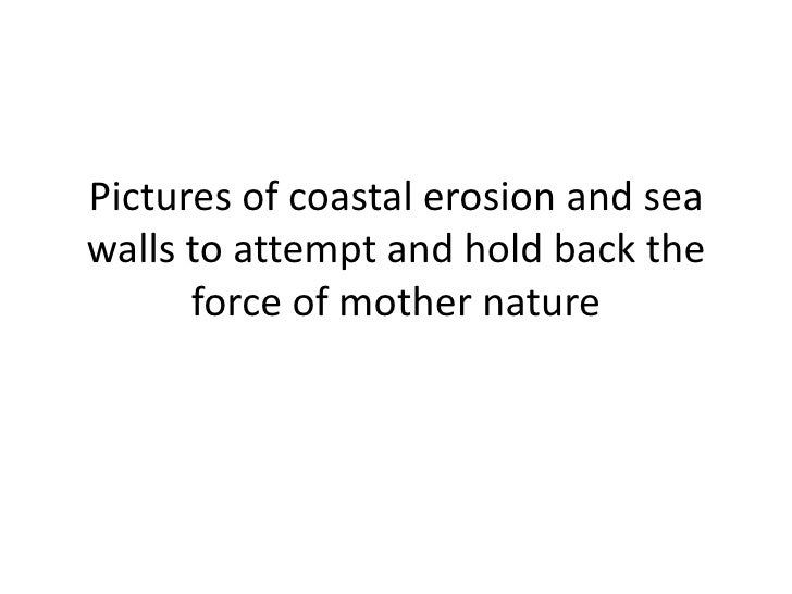 Pictures of coastal erosion and sea walls to attempt and hold back the force of mother nature<br />