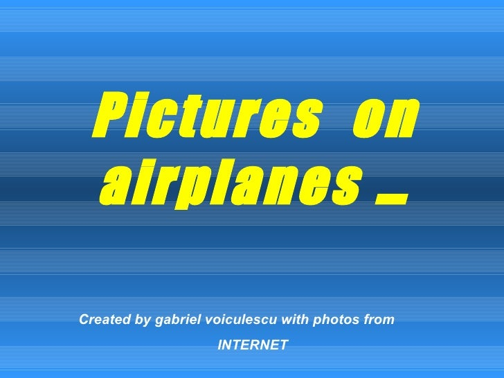 Pictures  on airplanes … Created by gabriel voiculescu with photos from  INTERNET