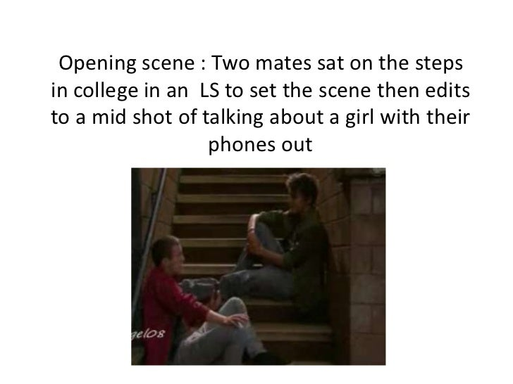 Opening scene : Two mates sat on the stepsin college in an LS to set the scene then editsto a mid shot of talking about a ...