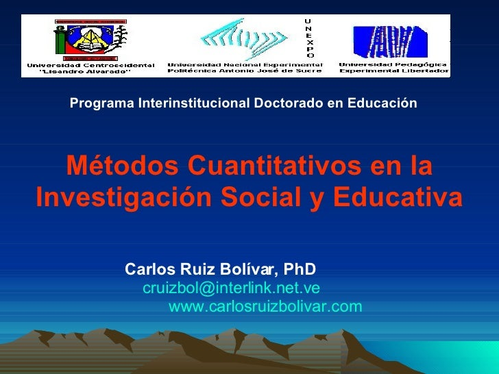 Métodos Cuantitativos en la Investigación Social y Educativa Carlos Ruiz Bolívar, PhD   [email_address]   www.carlosruizbo...
