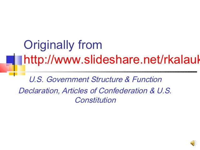 Originally from http://www.slideshare.net/rkalauk  U.S. Government Structure & FunctionDeclaration, Articles of Confederat...
