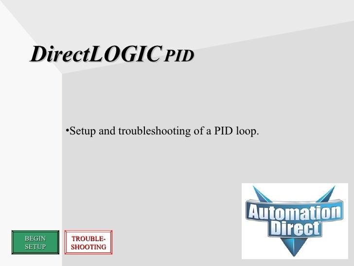 DirectLOGIC   PID <ul><li>Setup and troubleshooting of a PID loop. </li></ul>BEGIN SETUP TROUBLE- SHOOTING
