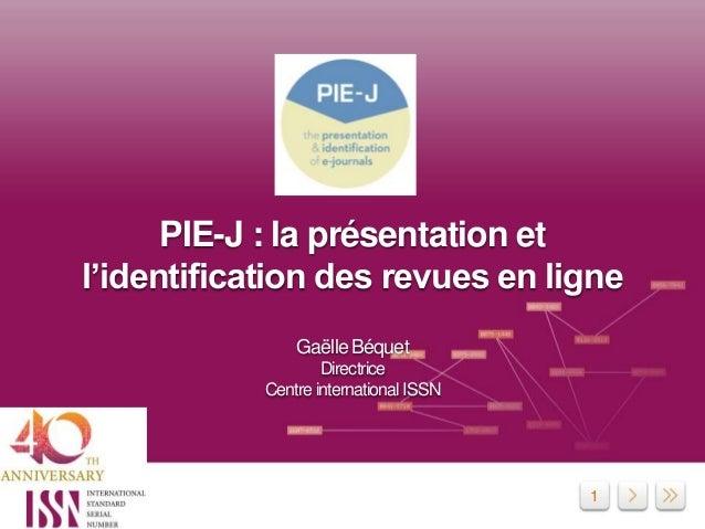 1 PIE-J : la présentation et l'identification des revues en ligne Gaëlle Béquet Directrice Centre international ISSN